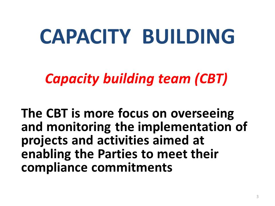 CAPACITY BUILDING Capacity building team (CBT) The CBT is more focus on overseeing and monitoring the implementation of projects and activities aimed at enabling the Parties to meet their compliance commitments 3