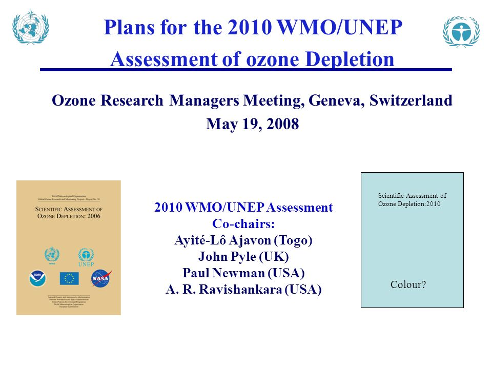 Plans for the 2010 WMO/UNEP Assessment of ozone Depletion Ozone Research Managers Meeting, Geneva, Switzerland May 19, 2008 2010 WMO/UNEP Assessment Co-chairs: Ayité-Lô Ajavon (Togo) John Pyle (UK) Paul Newman (USA) A.