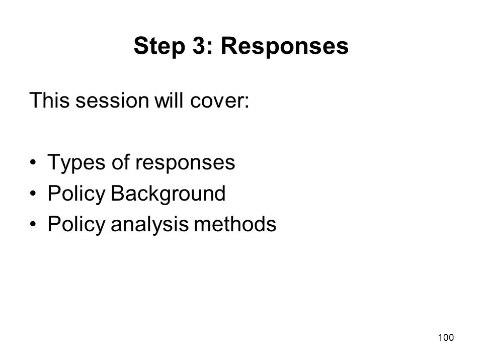 100 Step 3: Responses This session will cover: Types of responses Policy Background Policy analysis methods
