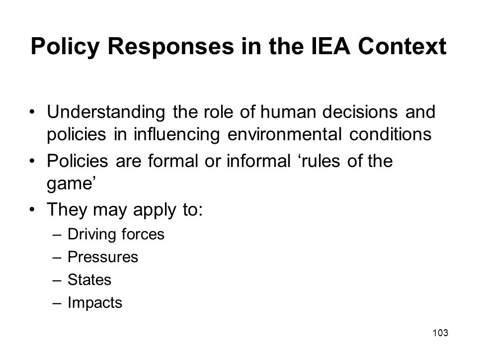 103 Policy Responses in the IEA Context Understanding the role of human decisions and policies in influencing environmental conditions Policies are fo