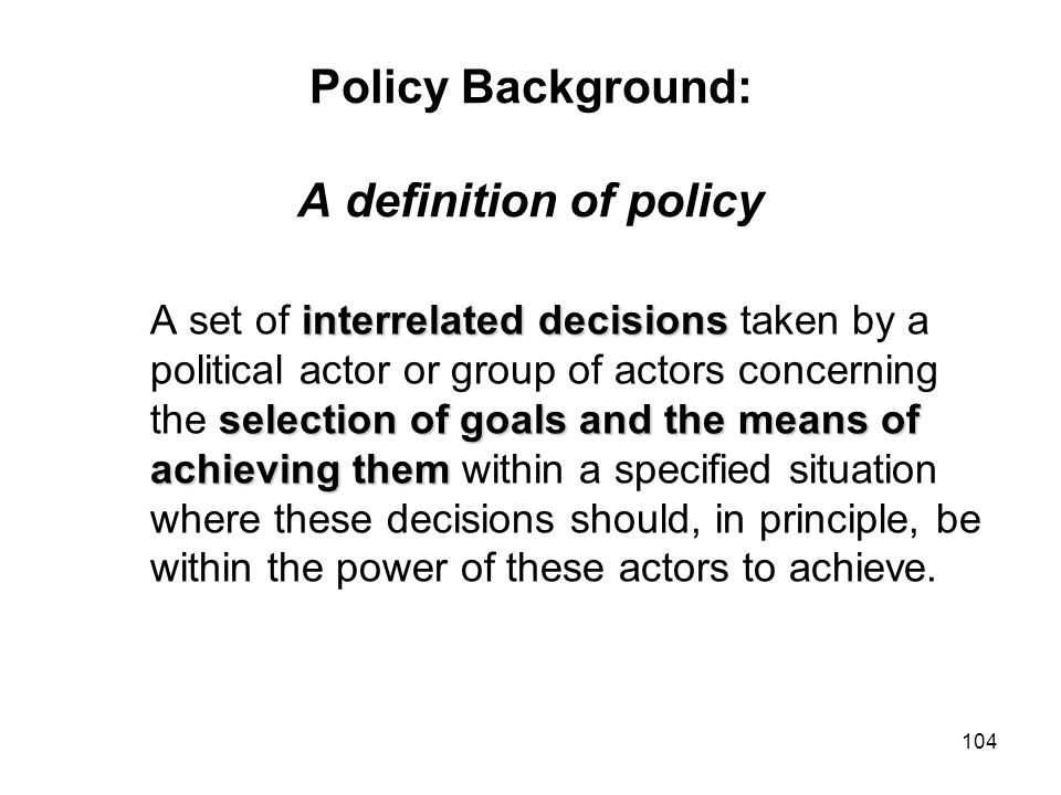 104 Policy Background: A definition of policy interrelated decisions selection of goals and the means of achieving them A set of interrelated decision