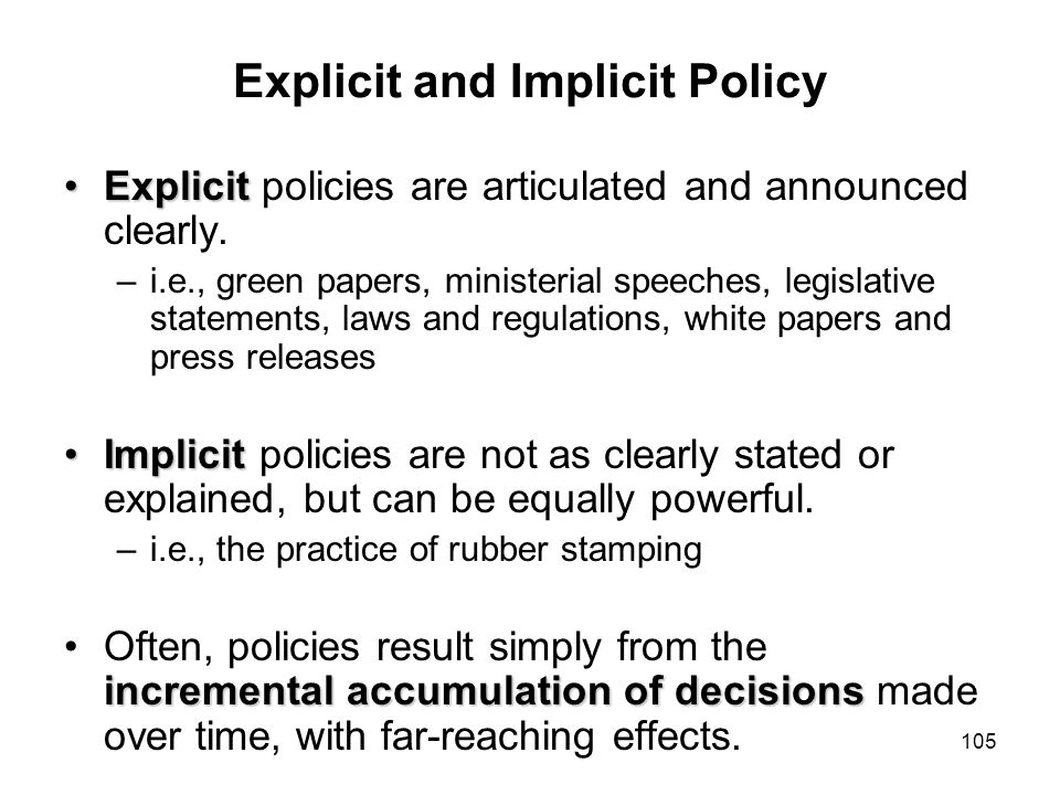 105 Explicit and Implicit Policy ExplicitExplicit policies are articulated and announced clearly. –i.e., green papers, ministerial speeches, legislati