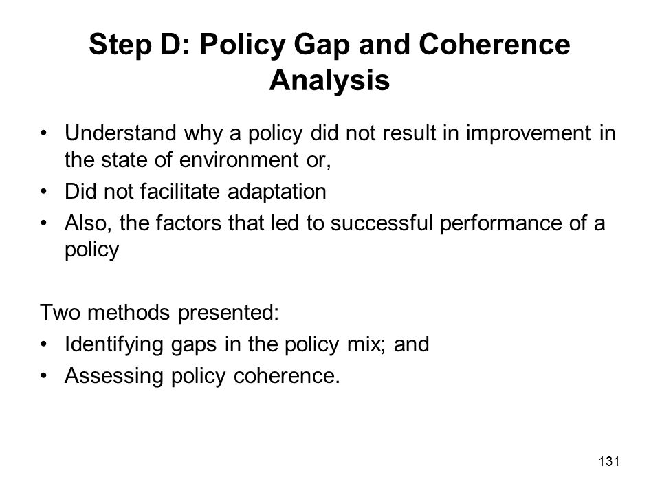 131 Step D: Policy Gap and Coherence Analysis Understand why a policy did not result in improvement in the state of environment or, Did not facilitate
