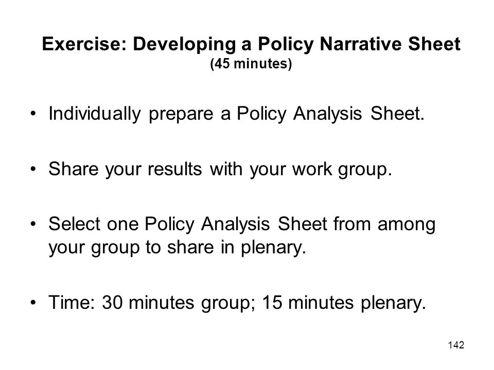 142 Exercise: Developing a Policy Narrative Sheet (45 minutes) Individually prepare a Policy Analysis Sheet. Share your results with your work group.