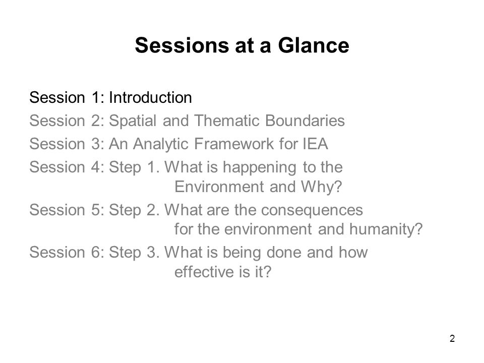 2 Sessions at a Glance Session 1: Introduction Session 2: Spatial and Thematic Boundaries Session 3: An Analytic Framework for IEA Session 4: Step 1.