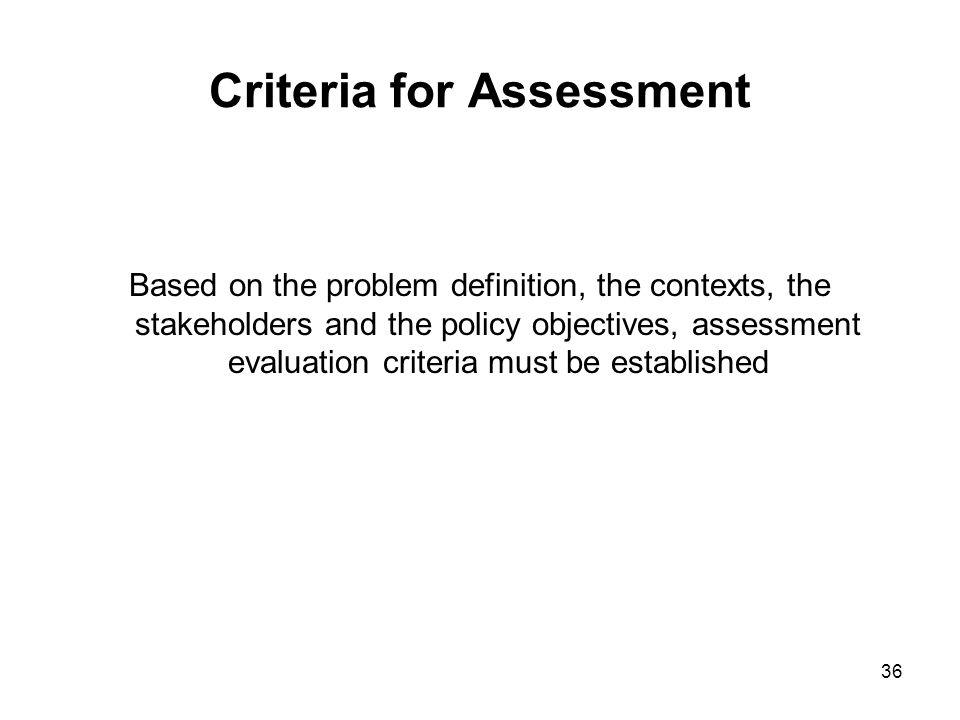 36 Criteria for Assessment Based on the problem definition, the contexts, the stakeholders and the policy objectives, assessment evaluation criteria m