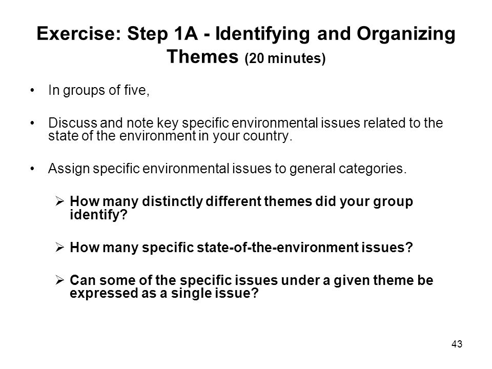 43 Exercise: Step 1A - Identifying and Organizing Themes (20 minutes) In groups of five, Discuss and note key specific environmental issues related to
