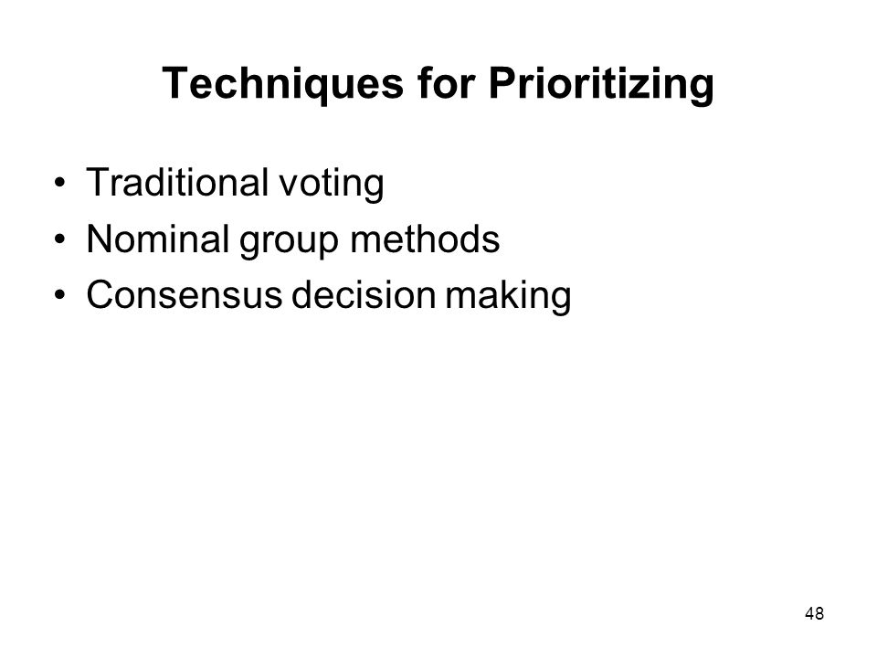 48 Techniques for Prioritizing Traditional voting Nominal group methods Consensus decision making
