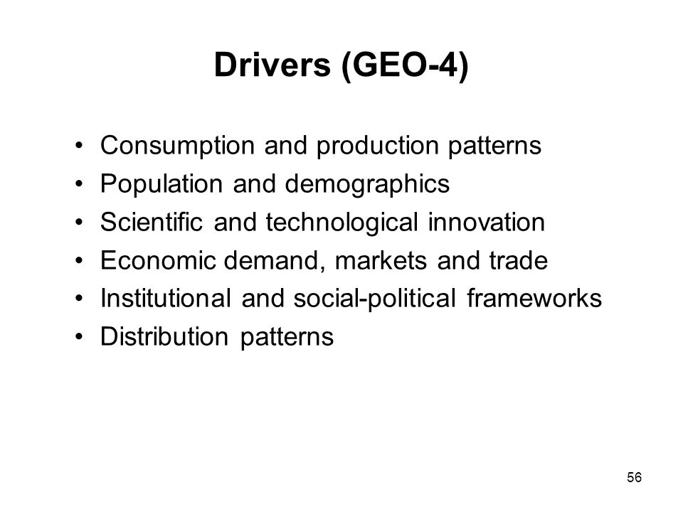 56 Drivers (GEO-4) Consumption and production patterns Population and demographics Scientific and technological innovation Economic demand, markets an