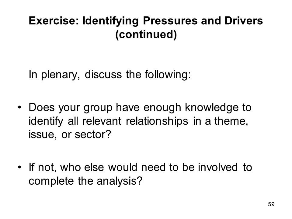 59 Exercise: Identifying Pressures and Drivers (continued) In plenary, discuss the following: Does your group have enough knowledge to identify all re