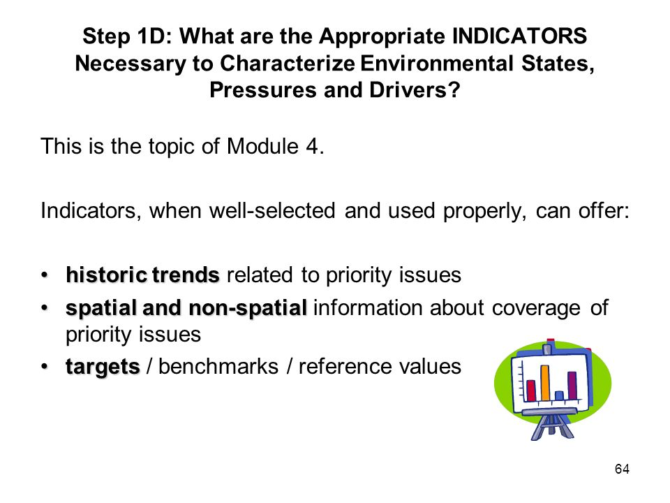 64 Step 1D: What are the Appropriate INDICATORS Necessary to Characterize Environmental States, Pressures and Drivers? This is the topic of Module 4.