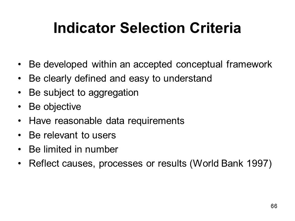 66 Indicator Selection Criteria Be developed within an accepted conceptual framework Be clearly defined and easy to understand Be subject to aggregati
