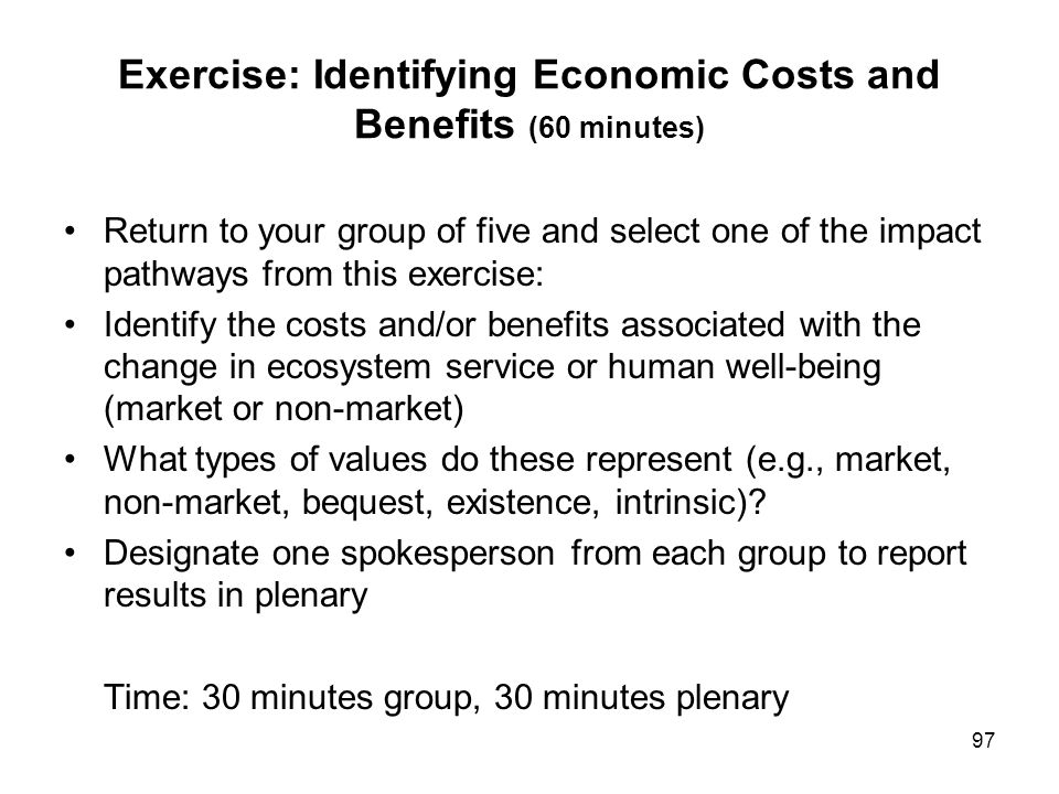 97 Exercise: Identifying Economic Costs and Benefits (60 minutes) Return to your group of five and select one of the impact pathways from this exercis