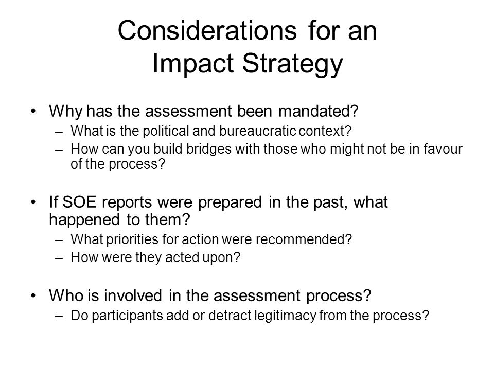 Considerations for an Impact Strategy Why has the assessment been mandated? –What is the political and bureaucratic context? –How can you build bridge