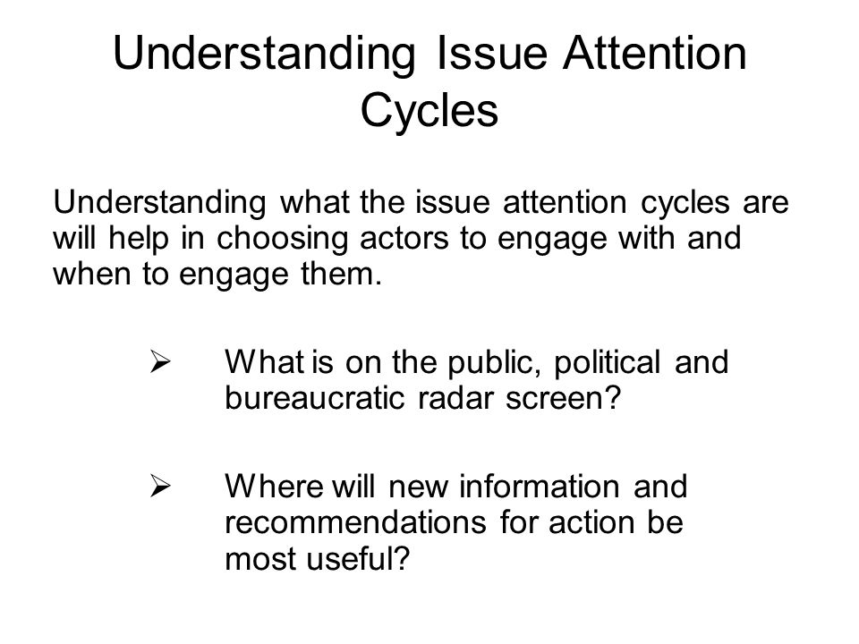 Understanding Issue Attention Cycles Understanding what the issue attention cycles are will help in choosing actors to engage with and when to engage