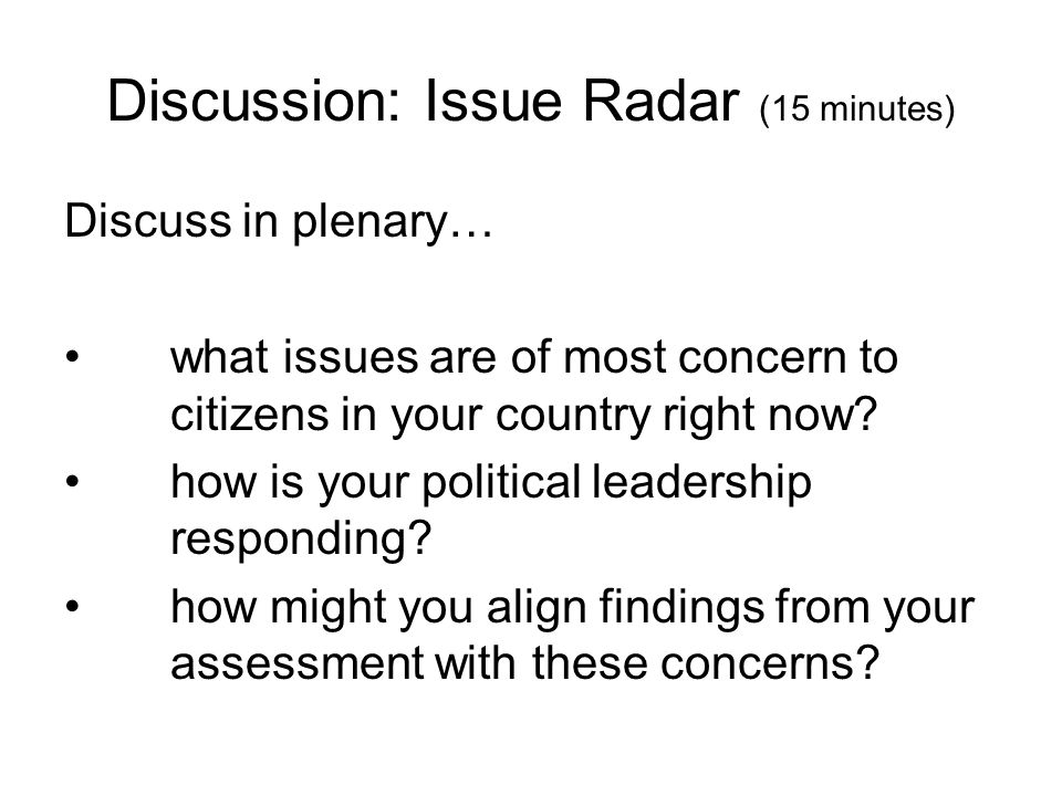 Discussion: Issue Radar (15 minutes) Discuss in plenary… what issues are of most concern to citizens in your country right now? how is your political
