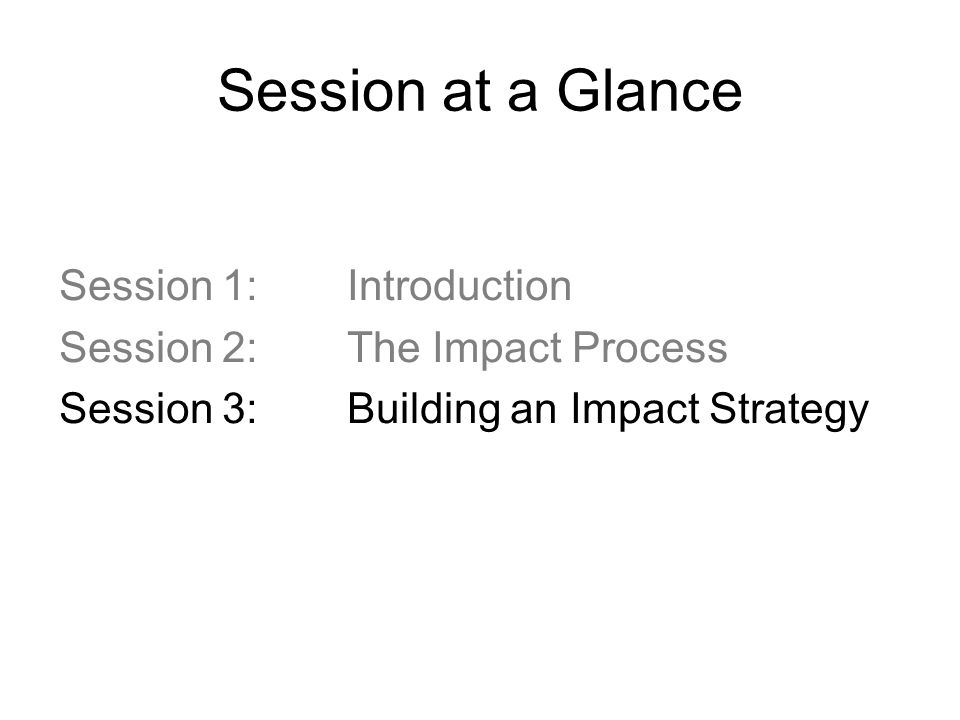 Session at a Glance Session 1: Introduction Session 2: The Impact Process Session 3: Building an Impact Strategy