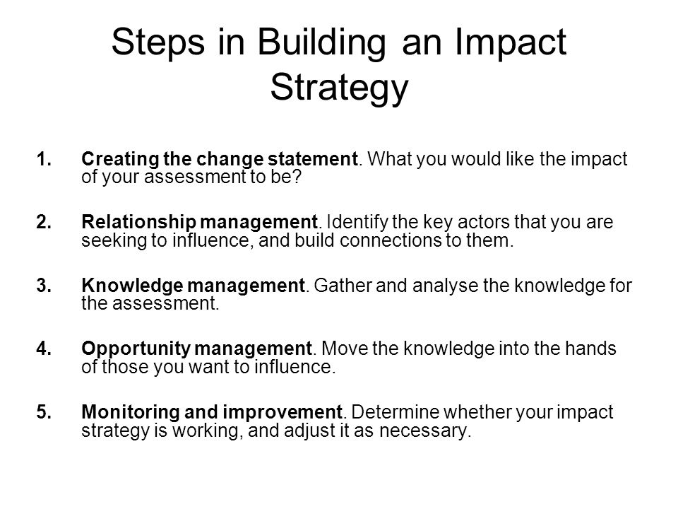 Steps in Building an Impact Strategy 1.Creating the change statement. What you would like the impact of your assessment to be? 2.Relationship manageme