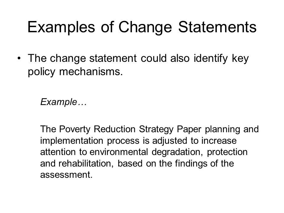 Examples of Change Statements The change statement could also identify key policy mechanisms. Example… The Poverty Reduction Strategy Paper planning a