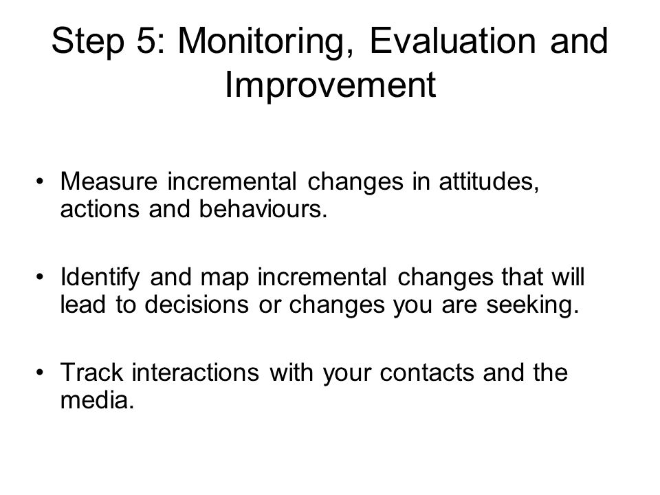 Step 5: Monitoring, Evaluation and Improvement Measure incremental changes in attitudes, actions and behaviours. Identify and map incremental changes