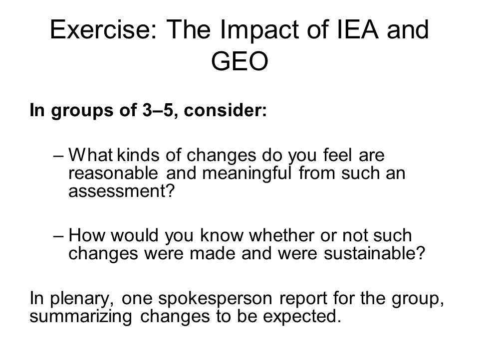 Exercise: The Impact of IEA and GEO In groups of 3–5, consider: –What kinds of changes do you feel are reasonable and meaningful from such an assessme