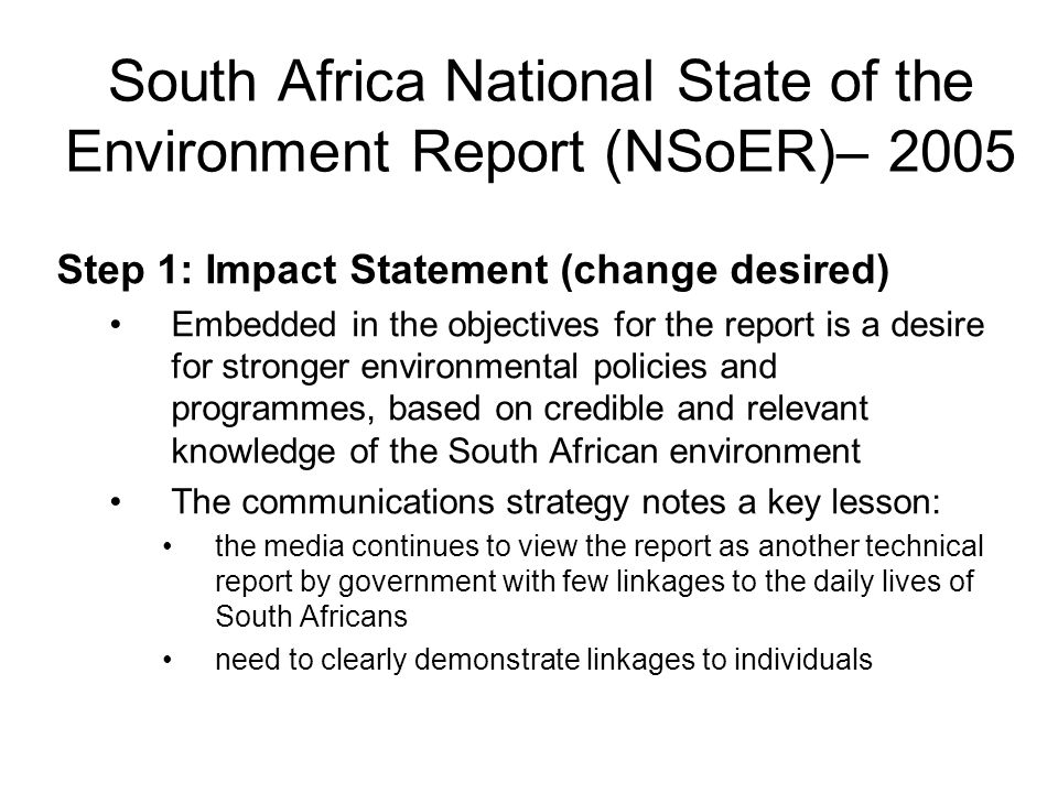 South Africa National State of the Environment Report (NSoER)– 2005 Step 1: Impact Statement (change desired) Embedded in the objectives for the repor