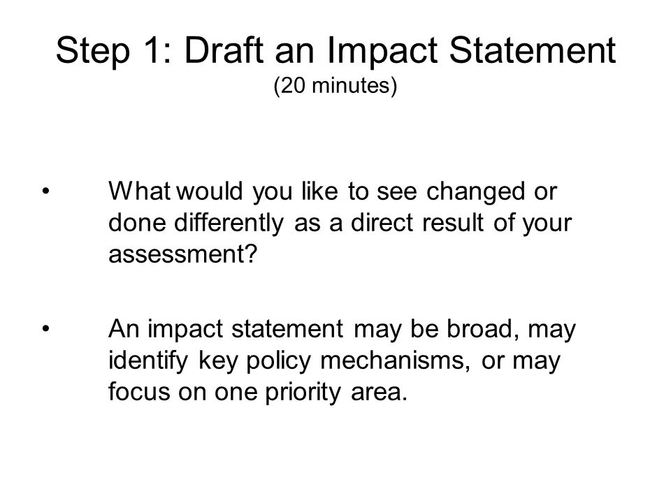 Step 1: Draft an Impact Statement (20 minutes) What would you like to see changed or done differently as a direct result of your assessment? An impact