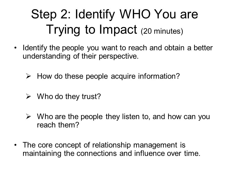 Step 2: Identify WHO You are Trying to Impact (20 minutes) Identify the people you want to reach and obtain a better understanding of their perspectiv