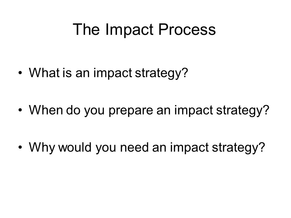 The Impact Process What is an impact strategy? When do you prepare an impact strategy? Why would you need an impact strategy?