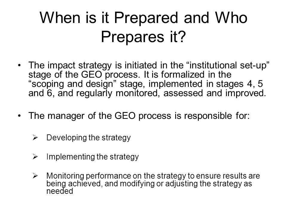 When is it Prepared and Who Prepares it? The impact strategy is initiated in the institutional set-up stage of the GEO process. It is formalized in th