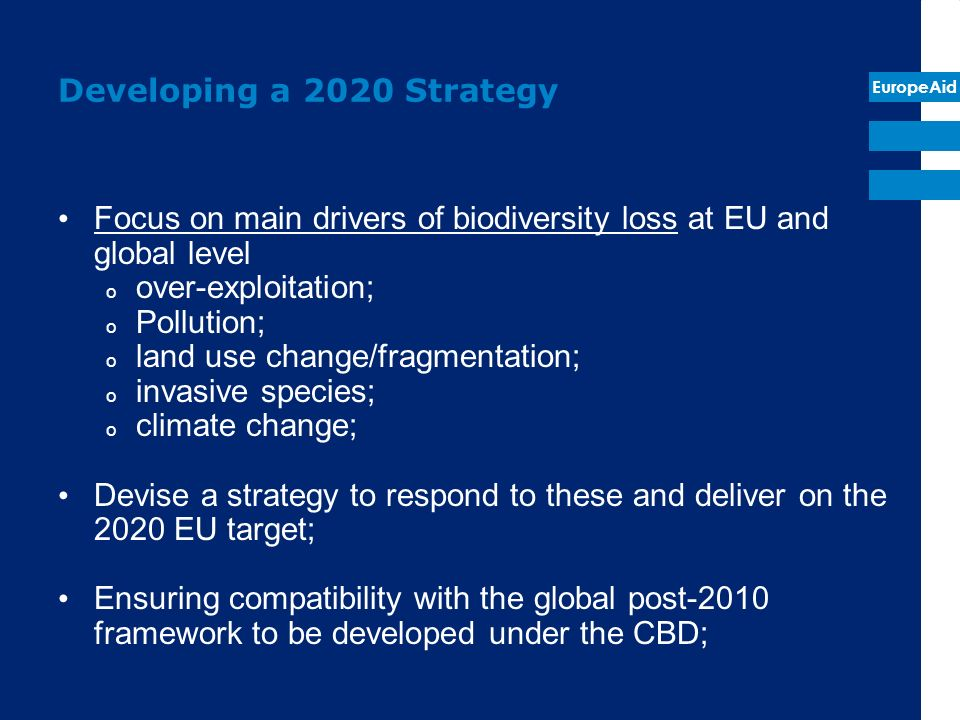 EuropeAid Developing a 2020 Strategy Focus on main drivers of biodiversity loss at EU and global level o over-exploitation; o Pollution; o land use ch