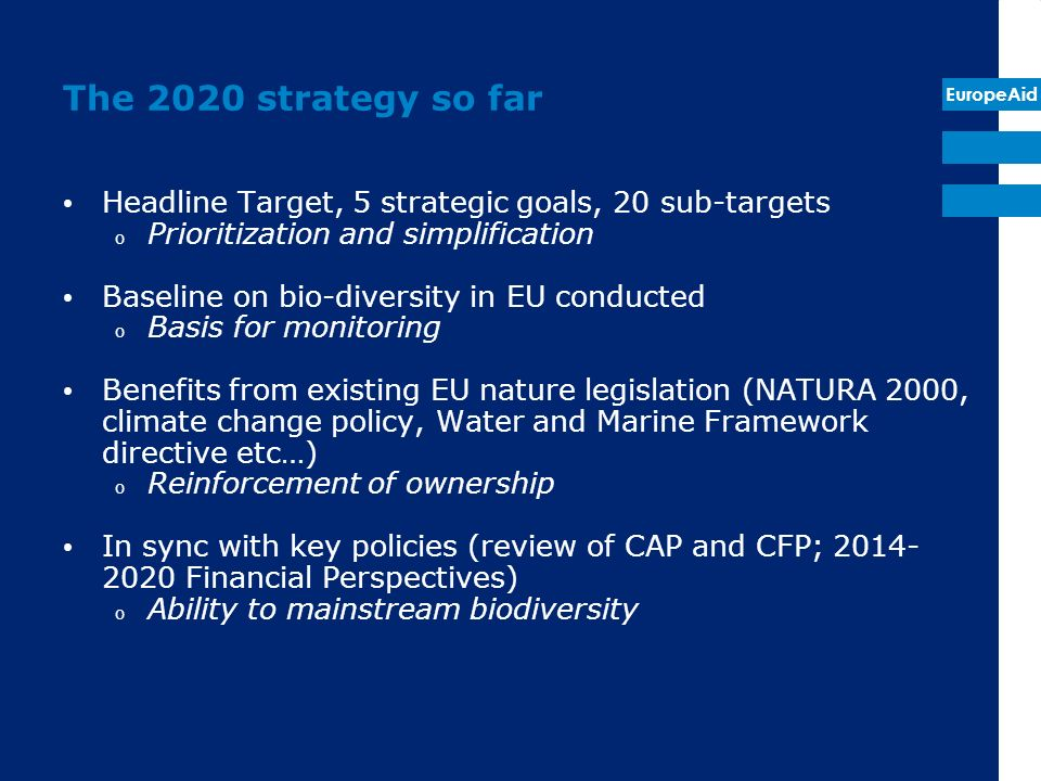 EuropeAid The 2020 strategy so far Headline Target, 5 strategic goals, 20 sub-targets o Prioritization and simplification Baseline on bio-diversity in EU conducted o Basis for monitoring Benefits from existing EU nature legislation (NATURA 2000, climate change policy, Water and Marine Framework directive etc…) o Reinforcement of ownership In sync with key policies (review of CAP and CFP; Financial Perspectives) o Ability to mainstream biodiversity