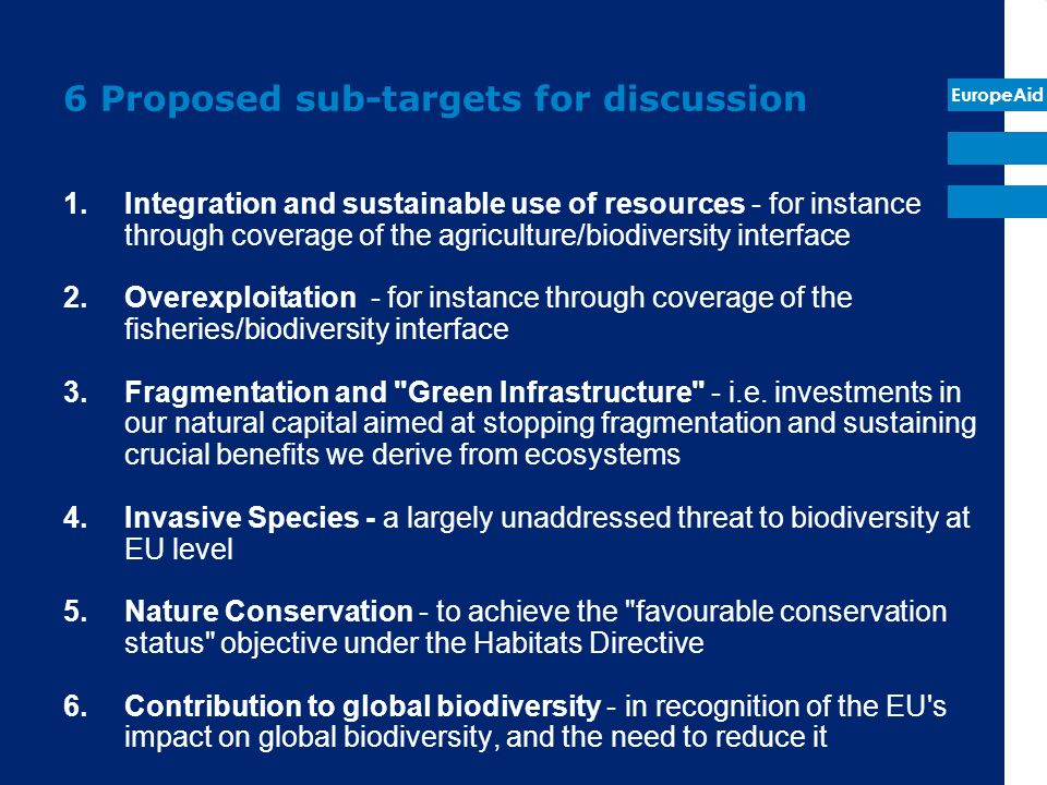EuropeAid 6 Proposed sub-targets for discussion 1.Integration and sustainable use of resources - for instance through coverage of the agriculture/biodiversity interface 2.Overexploitation - for instance through coverage of the fisheries/biodiversity interface 3.Fragmentation and Green Infrastructure - i.e.