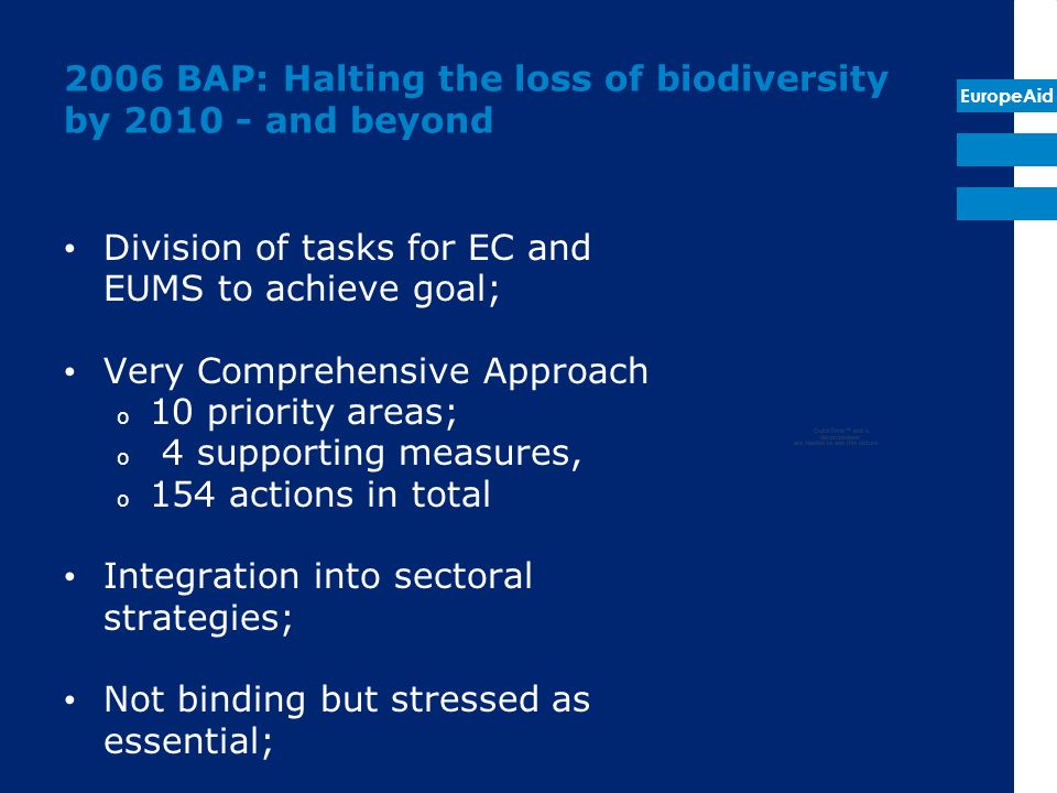 EuropeAid 2006 BAP: Halting the loss of biodiversity by and beyond Division of tasks for EC and EUMS to achieve goal; Very Comprehensive Approach o 10 priority areas; o 4 supporting measures, o 154 actions in total Integration into sectoral strategies; Not binding but stressed as essential;