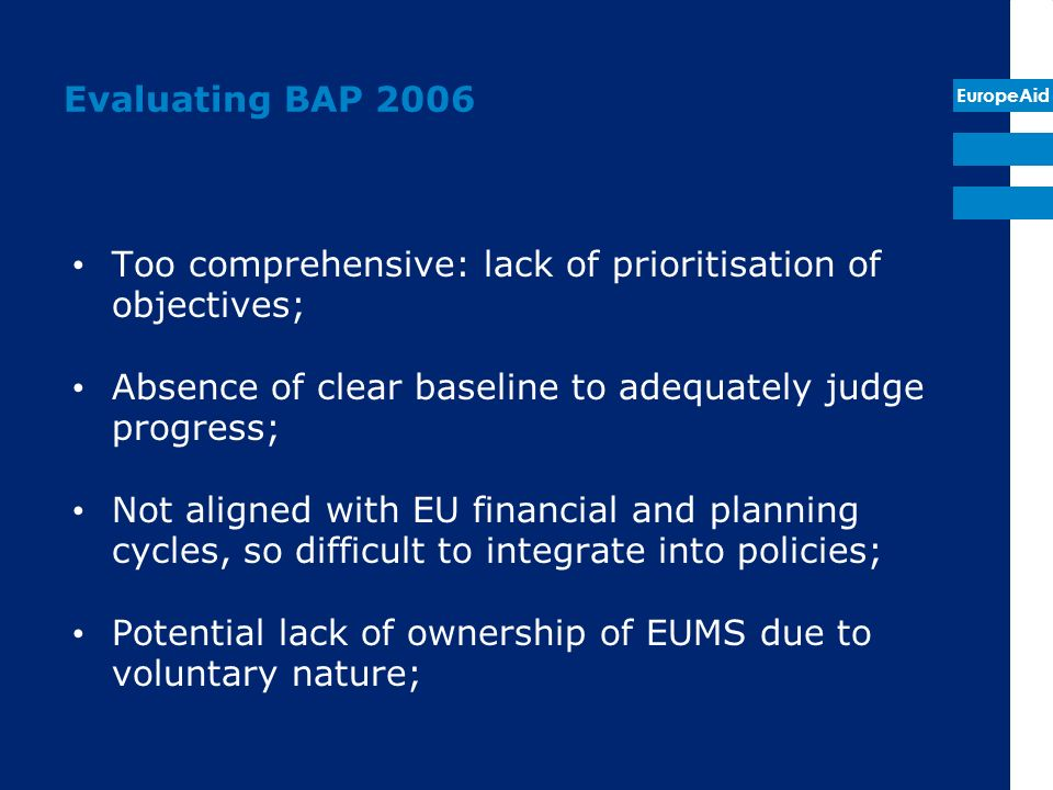 EuropeAid Evaluating BAP 2006 Too comprehensive: lack of prioritisation of objectives; Absence of clear baseline to adequately judge progress; Not aligned with EU financial and planning cycles, so difficult to integrate into policies; Potential lack of ownership of EUMS due to voluntary nature;