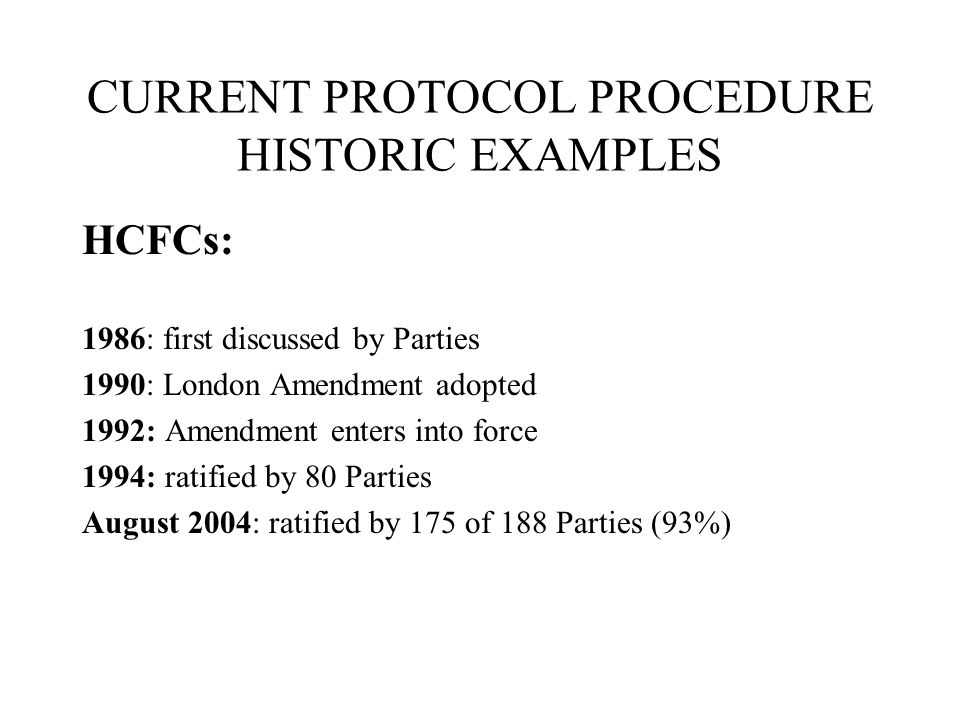 CURRENT PROTOCOL PROCEDURE HISTORIC EXAMPLES HCFCs: 1986: first discussed by Parties 1990: London Amendment adopted 1992: Amendment enters into force 1994: ratified by 80 Parties August 2004: ratified by 175 of 188 Parties (93%)