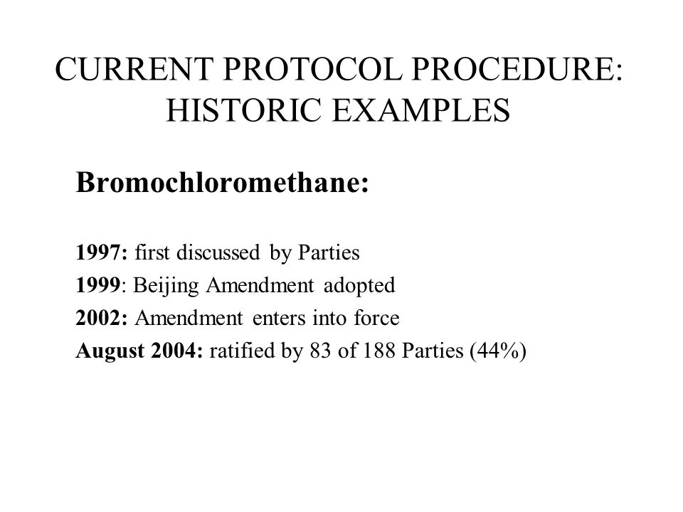 CURRENT PROTOCOL PROCEDURE: HISTORIC EXAMPLES Bromochloromethane: 1997: first discussed by Parties 1999: Beijing Amendment adopted 2002: Amendment enters into force August 2004: ratified by 83 of 188 Parties (44%)