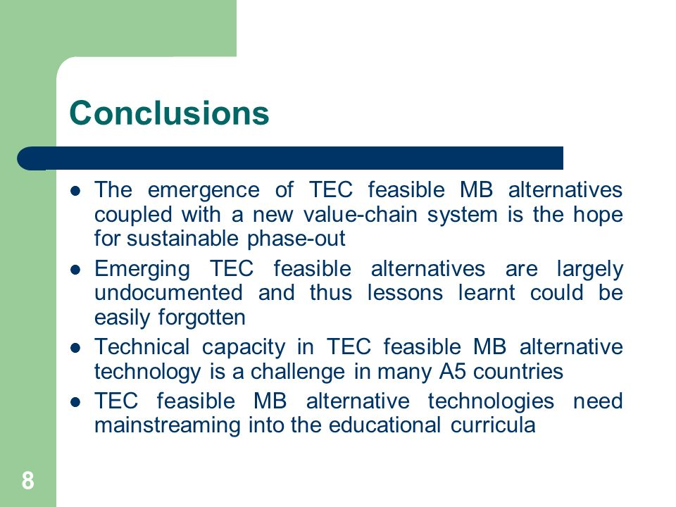 8 Conclusions The emergence of TEC feasible MB alternatives coupled with a new value-chain system is the hope for sustainable phase-out Emerging TEC feasible alternatives are largely undocumented and thus lessons learnt could be easily forgotten Technical capacity in TEC feasible MB alternative technology is a challenge in many A5 countries TEC feasible MB alternative technologies need mainstreaming into the educational curricula