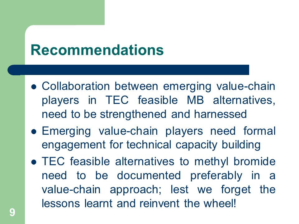 9 Recommendations Collaboration between emerging value-chain players in TEC feasible MB alternatives, need to be strengthened and harnessed Emerging value-chain players need formal engagement for technical capacity building TEC feasible alternatives to methyl bromide need to be documented preferably in a value-chain approach; lest we forget the lessons learnt and reinvent the wheel!