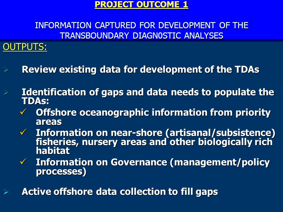 PROJECT OUTCOME 1 INFORMATION CAPTURED FOR DEVELOPMENT OF THE TRANSBOUNDARY DIAGN0STIC ANALYSES OUTPUTS: Review existing data for development of the TDAs Review existing data for development of the TDAs Identification of gaps and data needs to populate the TDAs: Identification of gaps and data needs to populate the TDAs: Offshore oceanographic information from priority areas Offshore oceanographic information from priority areas Information on near-shore (artisanal/subsistence) fisheries, nursery areas and other biologically rich habitat Information on near-shore (artisanal/subsistence) fisheries, nursery areas and other biologically rich habitat Information on Governance (management/policy processes) Information on Governance (management/policy processes) Active offshore data collection to fill gaps Active offshore data collection to fill gaps