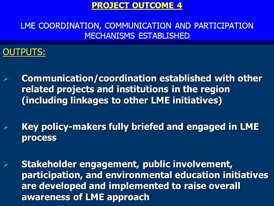 PROJECT OUTCOME 4 LME COORDINATION, COMMUNICATION AND PARTICIPATION MECHANISMS ESTABLISHED OUTPUTS: Communication/coordination established with other related projects and institutions in the region (including linkages to other LME initiatives) Communication/coordination established with other related projects and institutions in the region (including linkages to other LME initiatives) Key policy-makers fully briefed and engaged in LME process Key policy-makers fully briefed and engaged in LME process Stakeholder engagement, public involvement, participation, and environmental education initiatives are developed and implemented to raise overall awareness of LME approach Stakeholder engagement, public involvement, participation, and environmental education initiatives are developed and implemented to raise overall awareness of LME approach