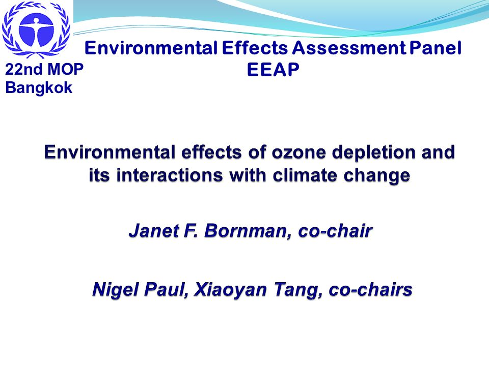 TEAP SAP EEAP Depletion of strato- spheric ozone (O 3 ) Stratospheric chemistry, climate Human health Ecosystem health and services Materials Air Quality UV-B radiation ODS applications, cost- effective options O 3 depleting substances