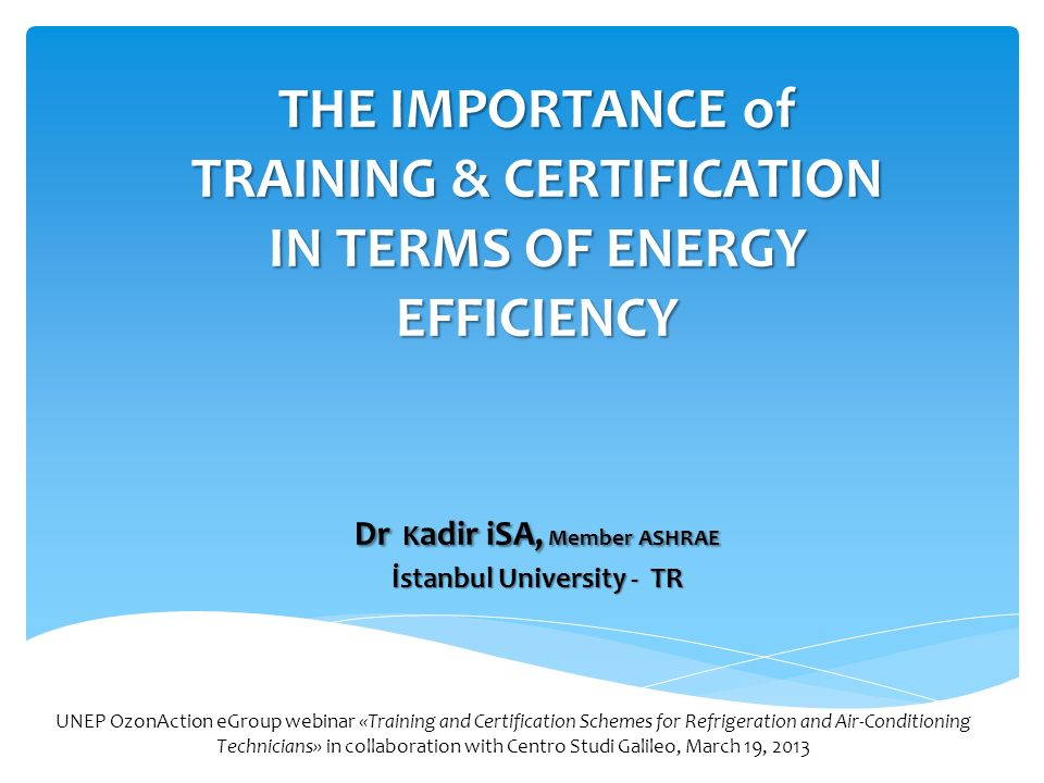 THE IMPORTANCE of TRAINING & CERTIFICATION IN TERMS OF ENERGY EFFICIENCY Dr K adir iSA, Member ASHRAE İstanbul University - TR UNEP OzonAction eGroup webinar «Training and Certification Schemes for Refrigeration and Air-Conditioning Technicians» in collaboration with Centro Studi Galileo, March 19, 2013