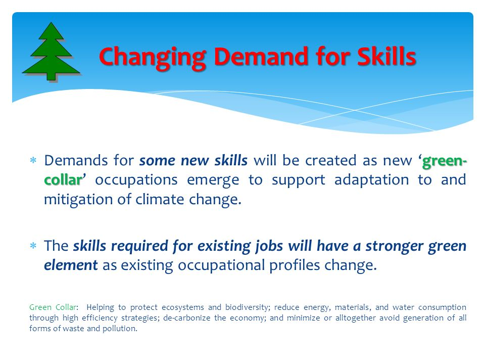 green- collar Demands for some new skills will be created as new green- collar occupations emerge to support adaptation to and mitigation of climate c
