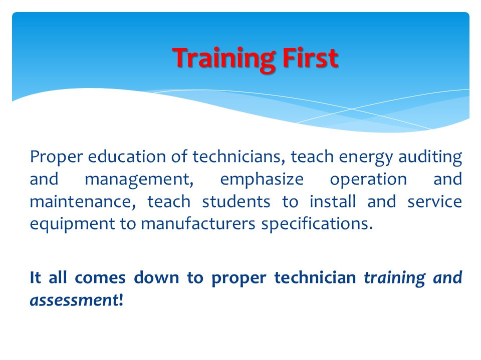 Proper education of technicians, teach energy auditing and management, emphasize operation and maintenance, teach students to install and service equi
