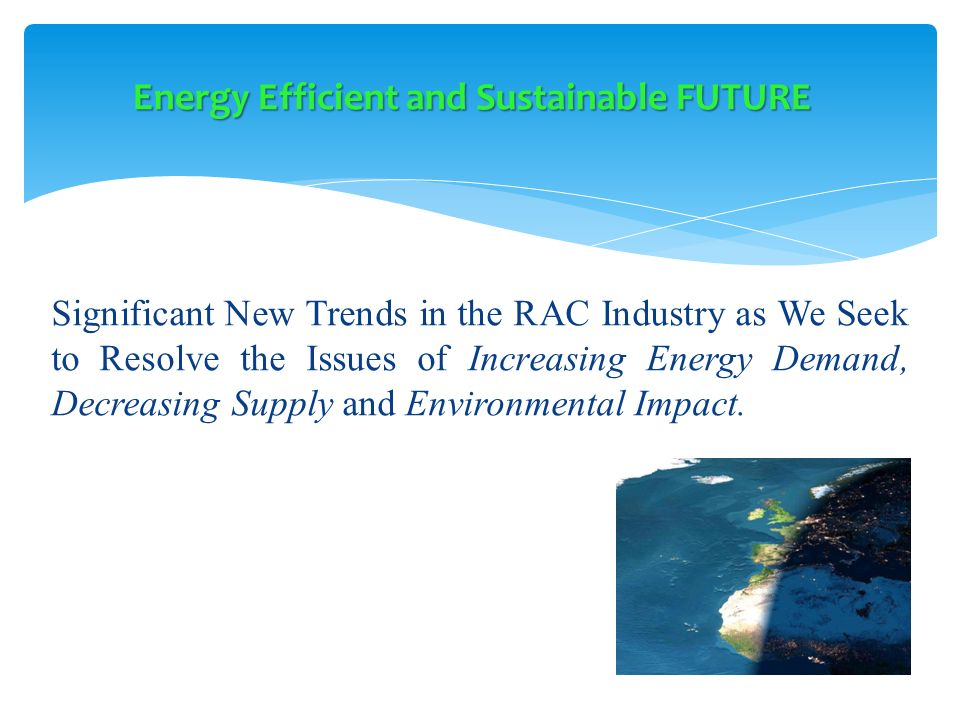 Significant New Trends in the RAC Industry as We Seek to Resolve the Issues of Increasing Energy Demand, Decreasing Supply and Environmental Impact. E