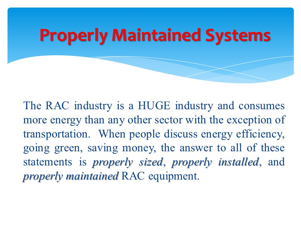 properly sizedproperly installed properly maintained The RAC industry is a HUGE industry and consumes more energy than any other sector with the excep