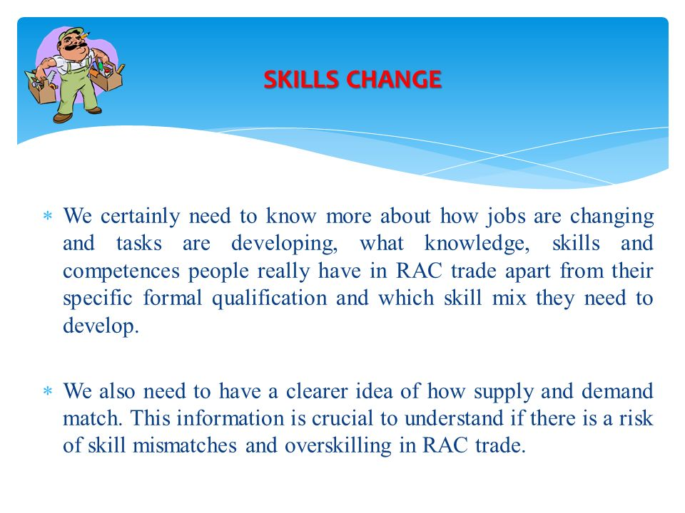 We certainly need to know more about how jobs are changing and tasks are developing, what knowledge, skills and competences people really have in RAC trade apart from their specific formal qualification and which skill mix they need to develop.
