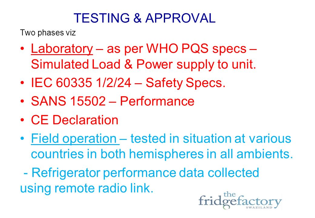 TESTING & APPROVAL Two phases viz Laboratory – as per WHO PQS specs – Simulated Load & Power supply to unit.