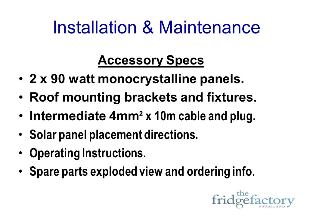 Installation & Maintenance Accessory Specs 2 x 90 watt monocrystalline panels. Roof mounting brackets and fixtures. Intermediate 4mm ² x 10m cable and